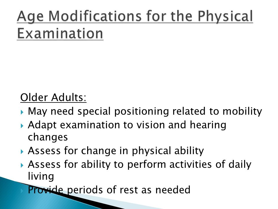 Older Adults:  May need special positioning related to mobility  Adapt examination to vision and hearing changes  Assess for change in physical ability  Assess for ability to perform activities of daily living  Provide periods of rest as needed
