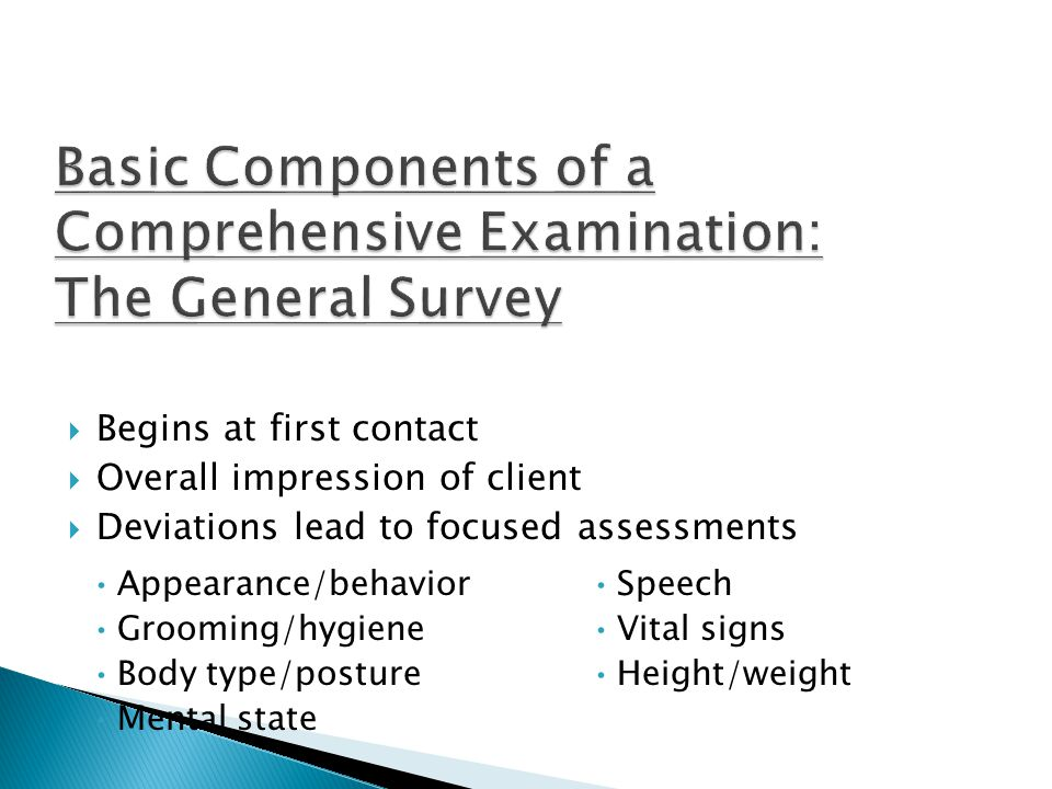 Appearance/behavior Grooming/hygiene Body type/posture Mental state Speech Vital signs Height/weight  Begins at first contact  Overall impression of client  Deviations lead to focused assessments