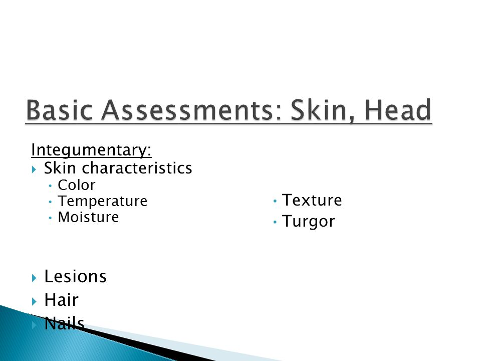 Integumentary:  Skin characteristics Color Temperature Moisture Texture Turgor  Lesions  Hair  Nails
