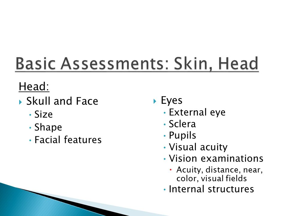 Head:  Skull and Face Size Shape Facial features  Eyes External eye Sclera Pupils Visual acuity Vision examinations  Acuity, distance, near, color, visual fields Internal structures