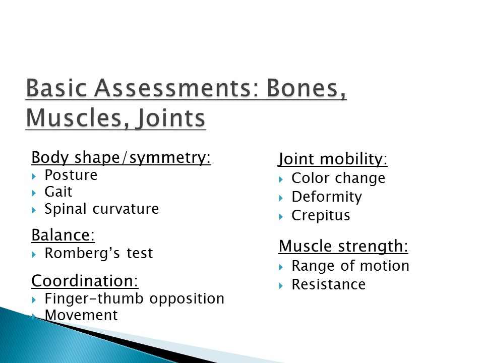 Body shape/symmetry:  Posture  Gait  Spinal curvature Balance:  Romberg's test Coordination:  Finger-thumb opposition  Movement Joint mobility: