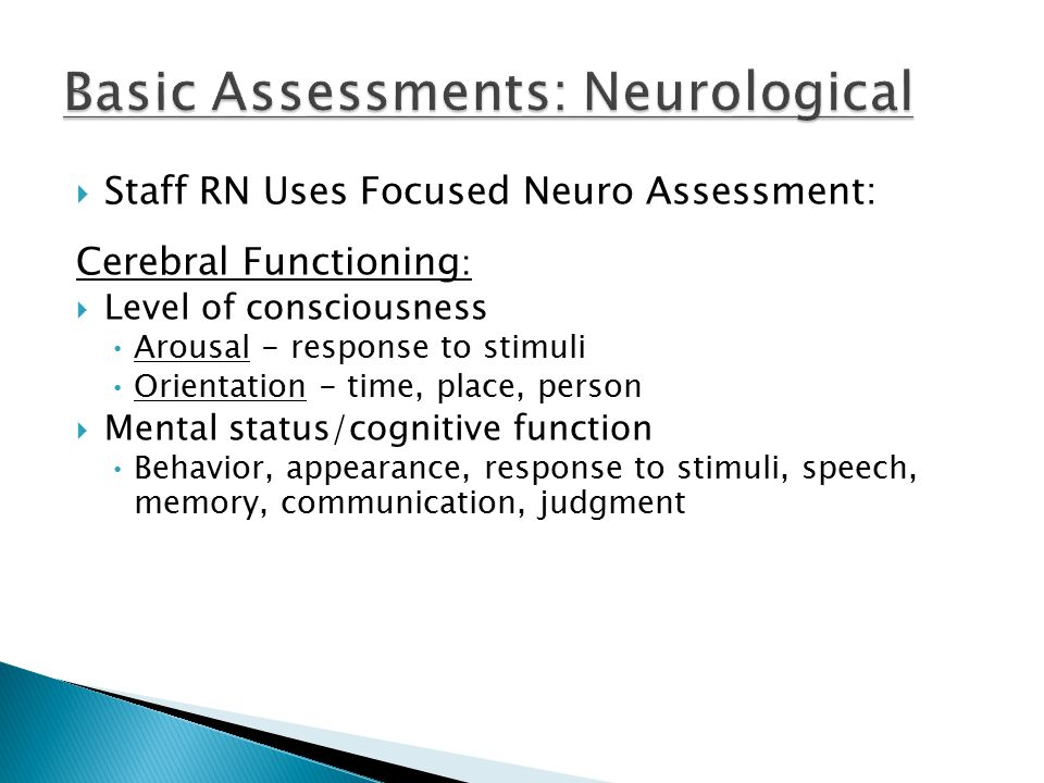  Staff RN Uses Focused Neuro Assessment: Cerebral Functioning :  Level of consciousness Arousal - response to stimuli Orientation - time, place, person  Mental status/cognitive function Behavior, appearance, response to stimuli, speech, memory, communication, judgment