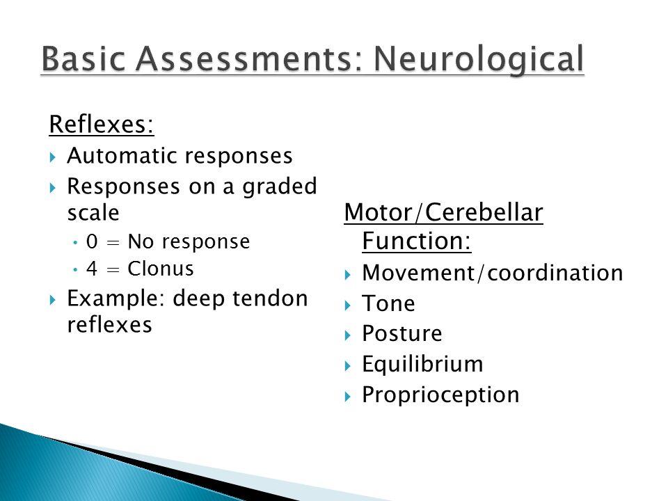 Reflexes:  Automatic responses  Responses on a graded scale 0 = No response 4 = Clonus  Example: deep tendon reflexes Motor/Cerebellar Function:  Movement/coordination  Tone  Posture  Equilibrium  Proprioception