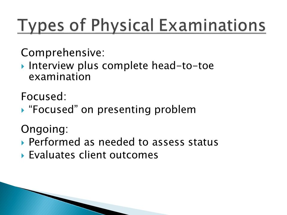 """Comprehensive:  Interview plus complete head-to-toe examination Focused:  """"Focused"""" on presenting problem Ongoing:  Performed as needed to assess s"""