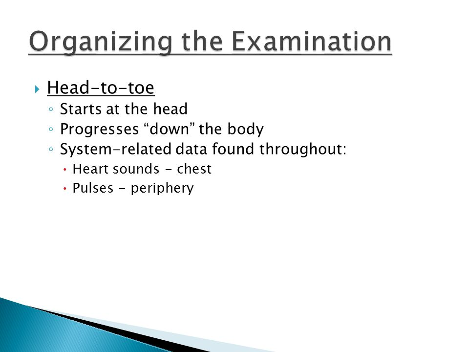  Head-to-toe ◦ Starts at the head ◦ Progresses down the body ◦ System-related data found throughout: Heart sounds - chest Pulses - periphery