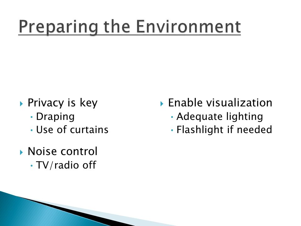  Privacy is key Draping Use of curtains  Noise control TV/radio off  Enable visualization Adequate lighting Flashlight if needed