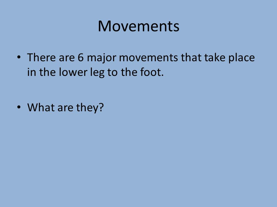 Movements The 6 Major Movements that occur at the ankle and foot are: – Plantar Flexion – Dorsi Flexion – Inversion – Eversion – Toe Flexion – Toe Extension
