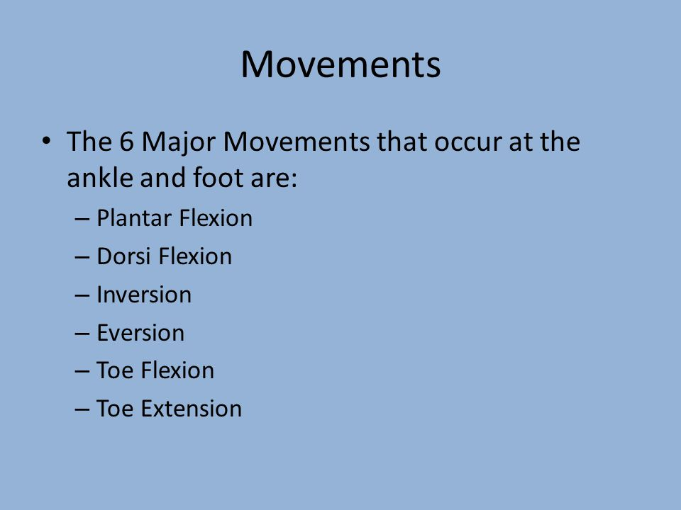 Movements The 6 Major Movements that occur at the ankle and foot are: – Plantar Flexion – Dorsi Flexion – Inversion – Eversion – Toe Flexion – Toe Ext