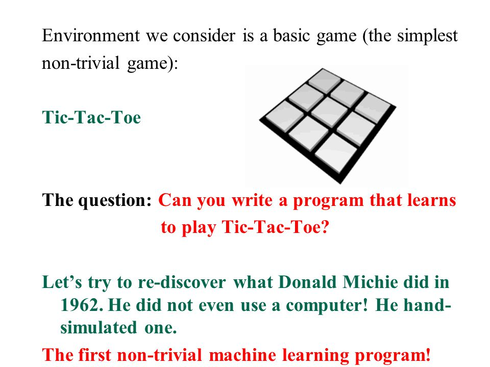 Environment we consider is a basic game (the simplest non-trivial game): Tic-Tac-Toe The question: Can you write a program that learns to play Tic-Tac-Toe.