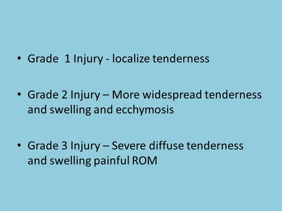 Grade 1 Injury - localize tenderness Grade 2 Injury – More widespread tenderness and swelling and ecchymosis Grade 3 Injury – Severe diffuse tenderness and swelling painful ROM