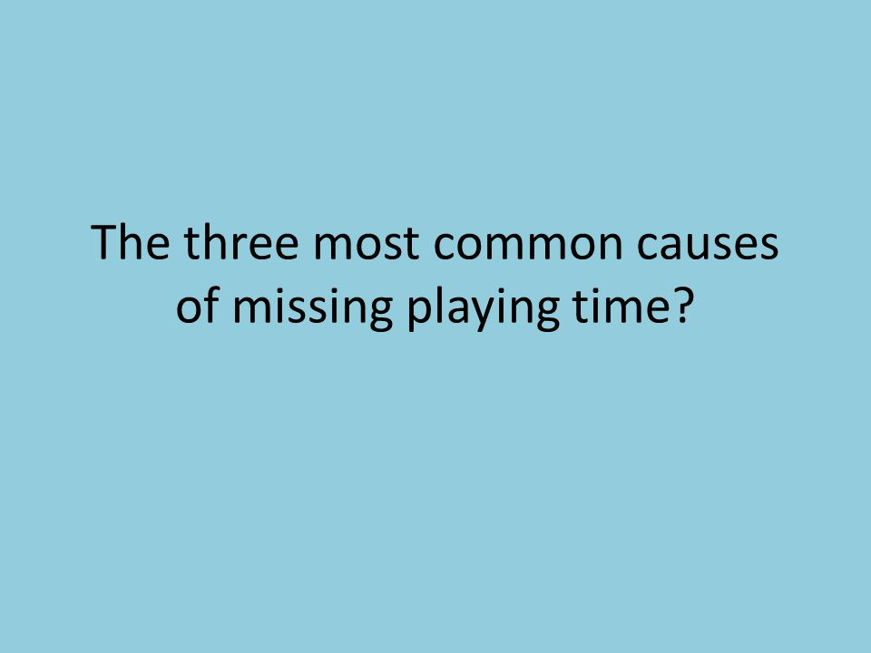 The three most common causes of missing playing time