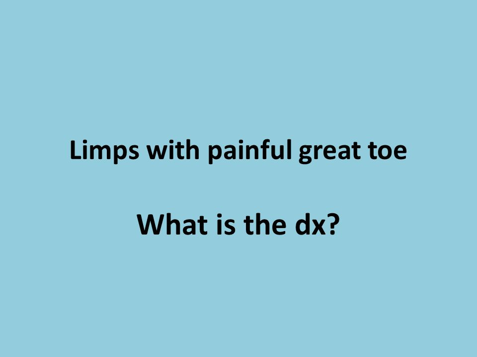 Limps with painful great toe What is the dx