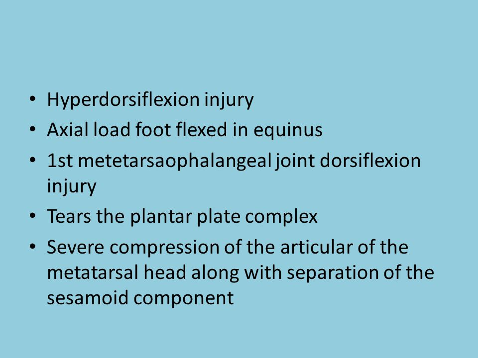 Hyperdorsiflexion injury Axial load foot flexed in equinus 1st metetarsaophalangeal joint dorsiflexion injury Tears the plantar plate complex Severe compression of the articular of the metatarsal head along with separation of the sesamoid component