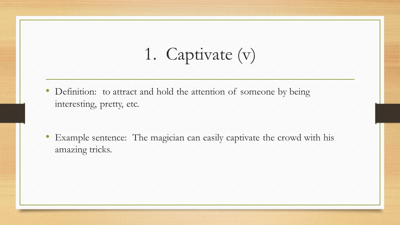 1. Captivate (v) Definition: to attract and hold the attention of someone by being interesting, pretty, etc. Example sentence: The magician can easily
