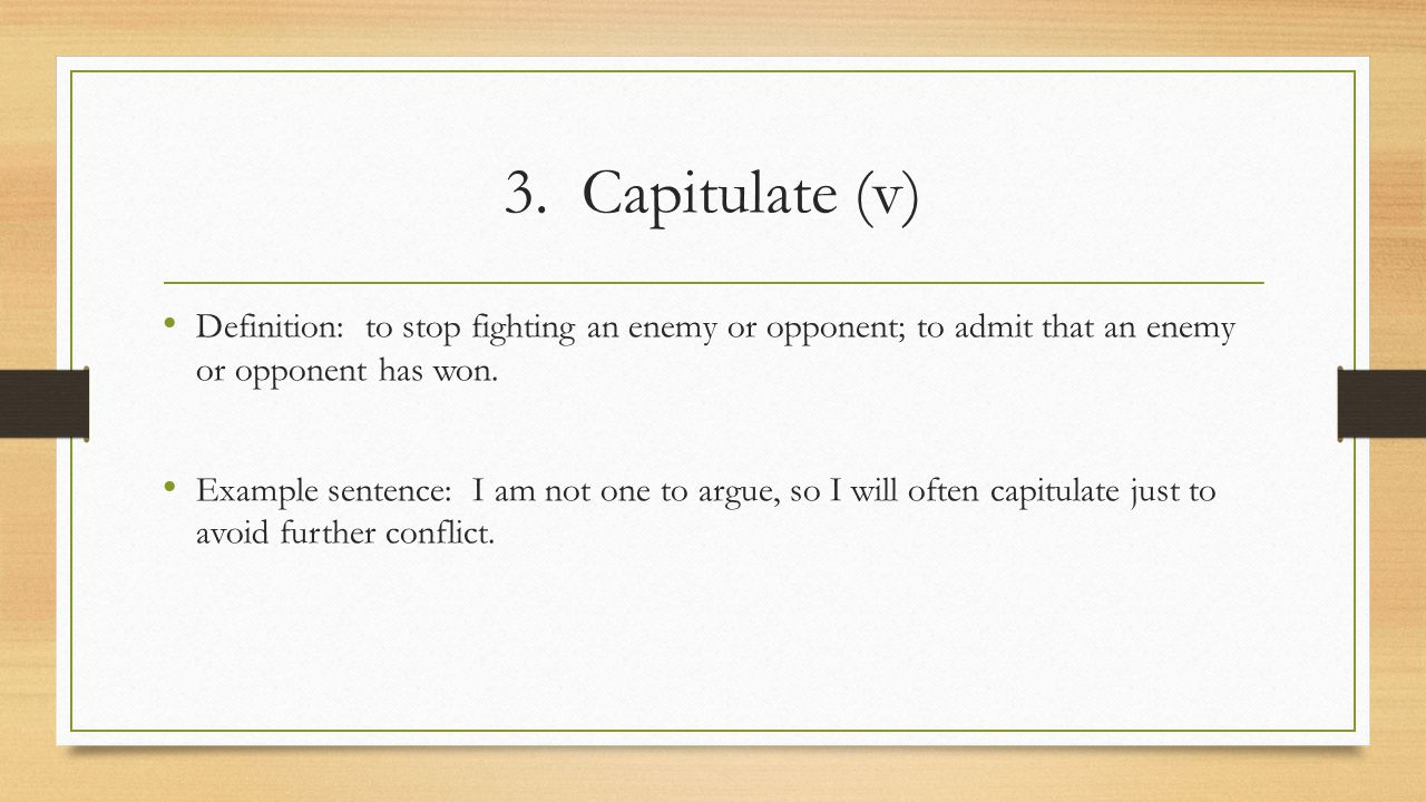 3. Capitulate (v) Definition: to stop fighting an enemy or opponent; to admit that an enemy or opponent has won. Example sentence: I am not one to arg