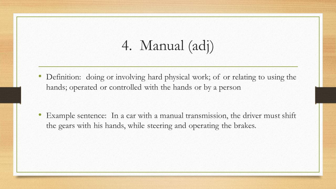 4. Manual (adj) Definition: doing or involving hard physical work; of or relating to using the hands; operated or controlled with the hands or by a pe