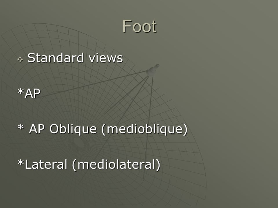 Foot  Standard views *AP * AP Oblique (medioblique) *Lateral (mediolateral)