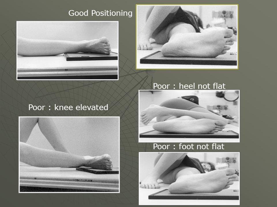 Good Positioning Poor : knee elevated Poor : heel not flat Poor : foot not flat