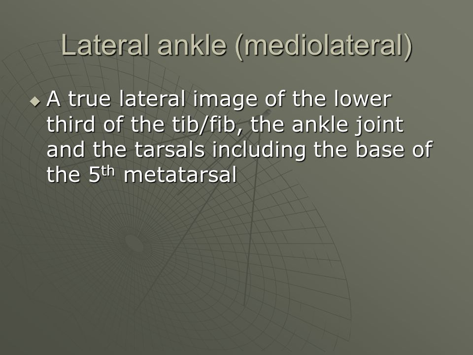 Lateral ankle (mediolateral)  A true lateral image of the lower third of the tib/fib, the ankle joint and the tarsals including the base of the 5 th