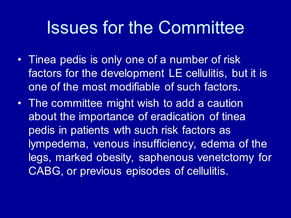 Issues for the Committee Tinea pedis is only one of a number of risk factors for the development LE cellulitis, but it is one of the most modifiable of such factors.