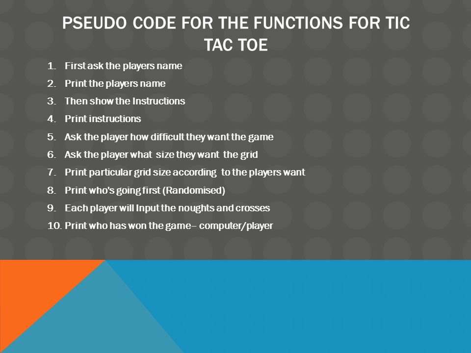 PSEUDO CODE FOR THE FUNCTIONS FOR TIC TAC TOE 1.First ask the players name 2.Print the players name 3.Then show the Instructions 4.Print instructions 5.Ask the player how difficult they want the game 6.Ask the player what size they want the grid 7.Print particular grid size according to the players want 8.Print who s going first (Randomised) 9.Each player will Input the noughts and crosses 10.Print who has won the game– computer/player