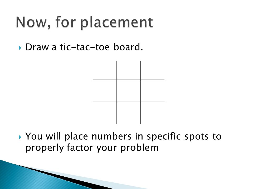  Draw a tic-tac-toe board.  You will place numbers in specific spots to properly factor your problem