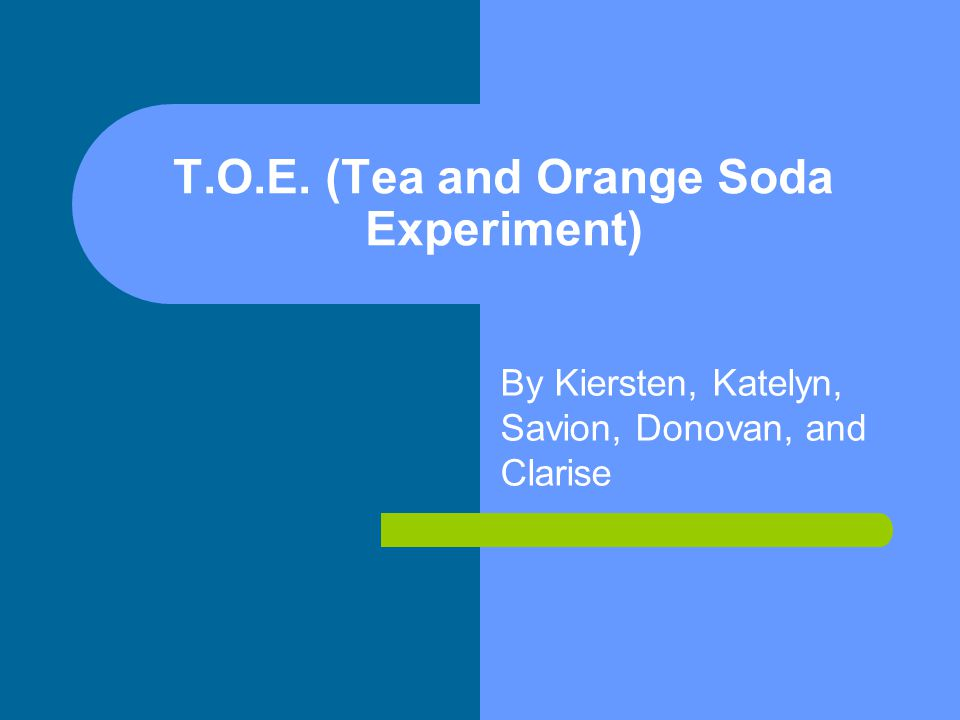 T.O.E. (Tea and Orange Soda Experiment) By Kiersten, Katelyn, Savion, Donovan, and Clarise