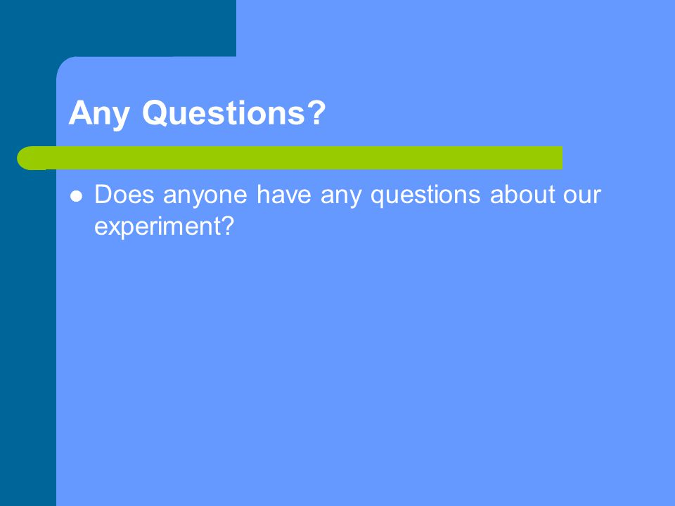 Any Questions? Does anyone have any questions about our experiment?