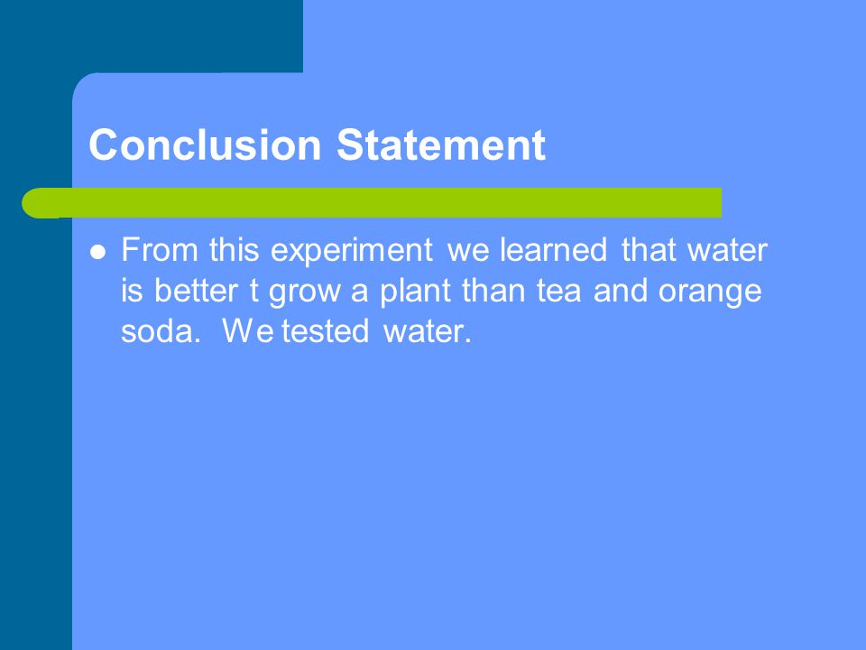 Conclusion Statement From this experiment we learned that water is better t grow a plant than tea and orange soda. We tested water.