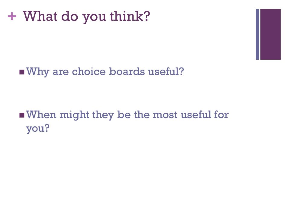 + What do you think? Why are choice boards useful? When might they be the most useful for you?
