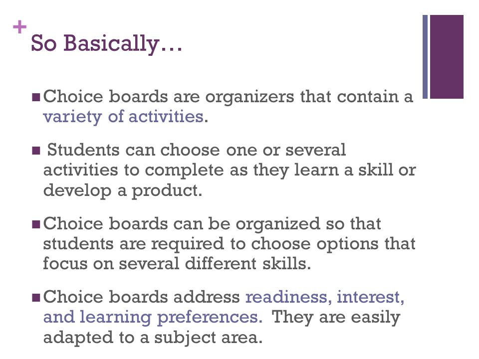 + So Basically… Choice boards are organizers that contain a variety of activities. Students can choose one or several activities to complete as they l