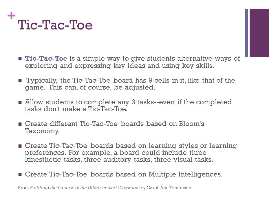 + Tic-Tac-Toe Tic-Tac-Toe is a simple way to give students alternative ways of exploring and expressing key ideas and using key skills. Typically, the