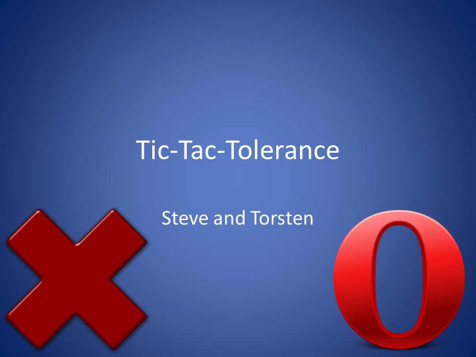 Tic-Tac-Tolerance Steve and Torsten