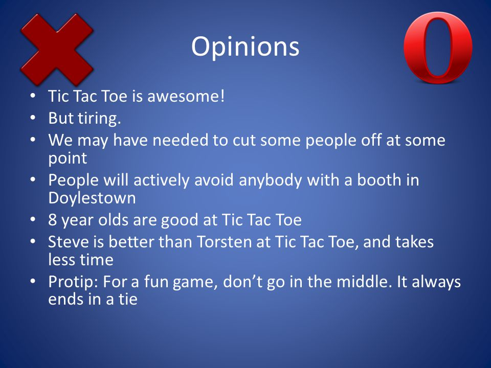 Opinions Tic Tac Toe is awesome. But tiring.