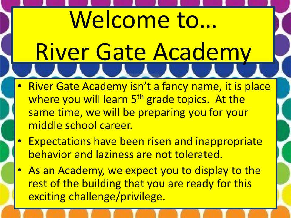 Welcome to… River Gate Academy River Gate Academy isn't a fancy name, it is place where you will learn 5 th grade topics.
