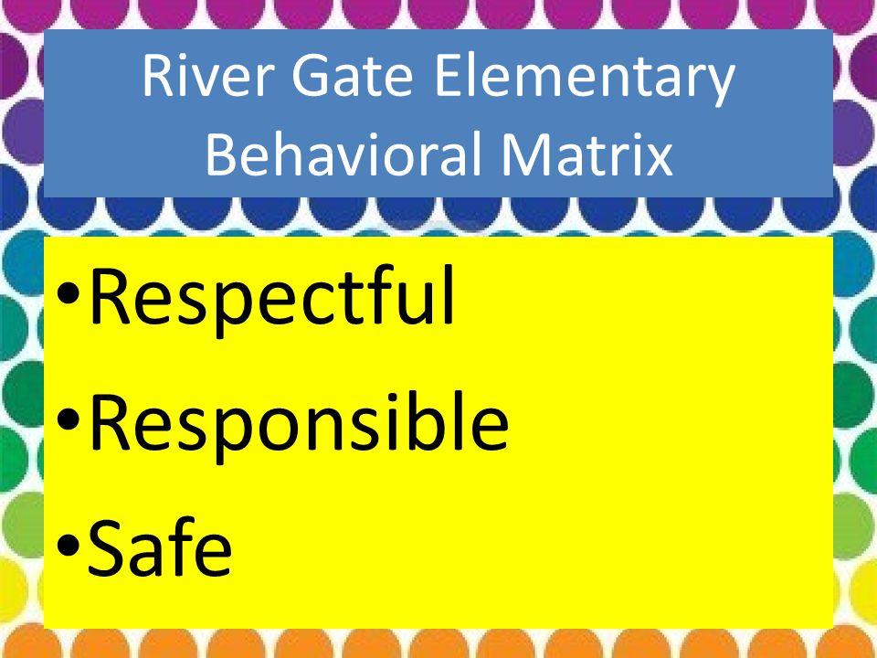 River Gate Elementary Behavioral Matrix Respectful Responsible Safe