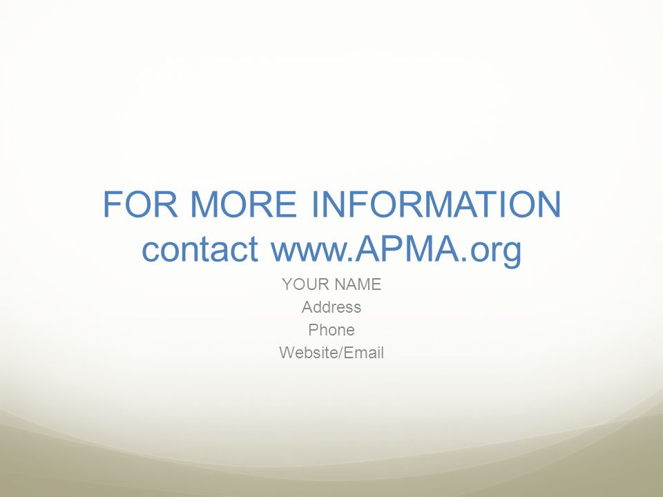 FOR MORE INFORMATION contact www.APMA.org YOUR NAME Address Phone Website/Email