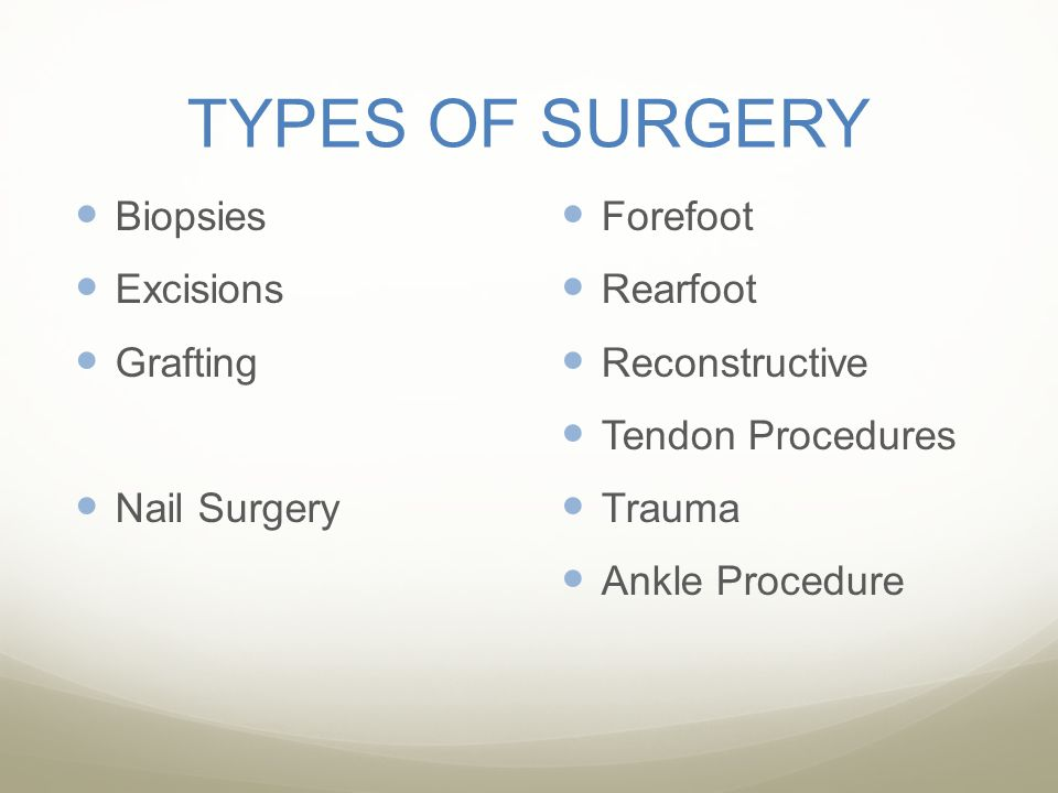 TYPES OF SURGERY Biopsies Excisions Grafting Nail Surgery Forefoot Rearfoot Reconstructive Tendon Procedures Trauma Ankle Procedure
