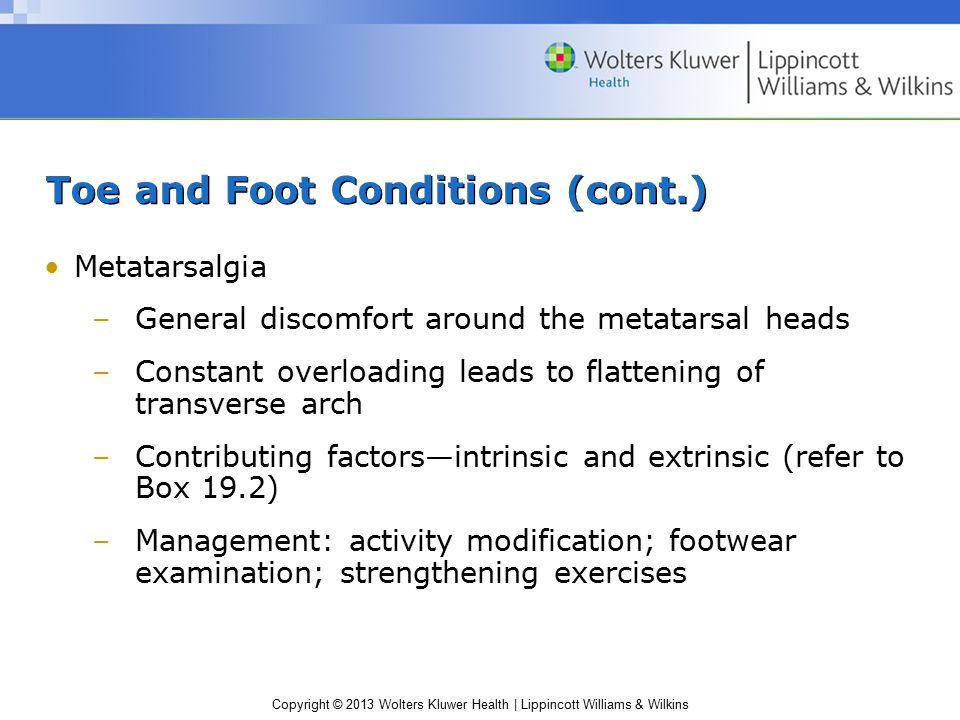 Copyright © 2013 Wolters Kluwer Health | Lippincott Williams & Wilkins Toe and Foot Conditions (cont.) Bunion –Medial aspect of MTP joint of great toe; lateral aspect of the 5th toe –Thickening of capsule and bursa –Due to constant rubbing against inside of shoe –S&S (as condition worsens) Lateral shift of great toe Rigid, nonfunctional hallux valgus deformity –Once deformity occurs, little can be done to correct condition
