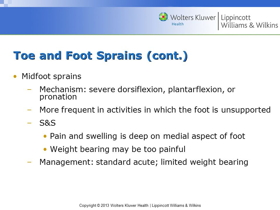Copyright © 2013 Wolters Kluwer Health | Lippincott Williams & Wilkins Toe and Foot Sprains (cont.) Midfoot sprains –Mechanism: severe dorsiflexion, p