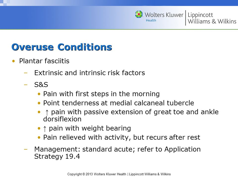 Copyright © 2013 Wolters Kluwer Health | Lippincott Williams & Wilkins Overuse Conditions Plantar fasciitis –Extrinsic and intrinsic risk factors –S&S
