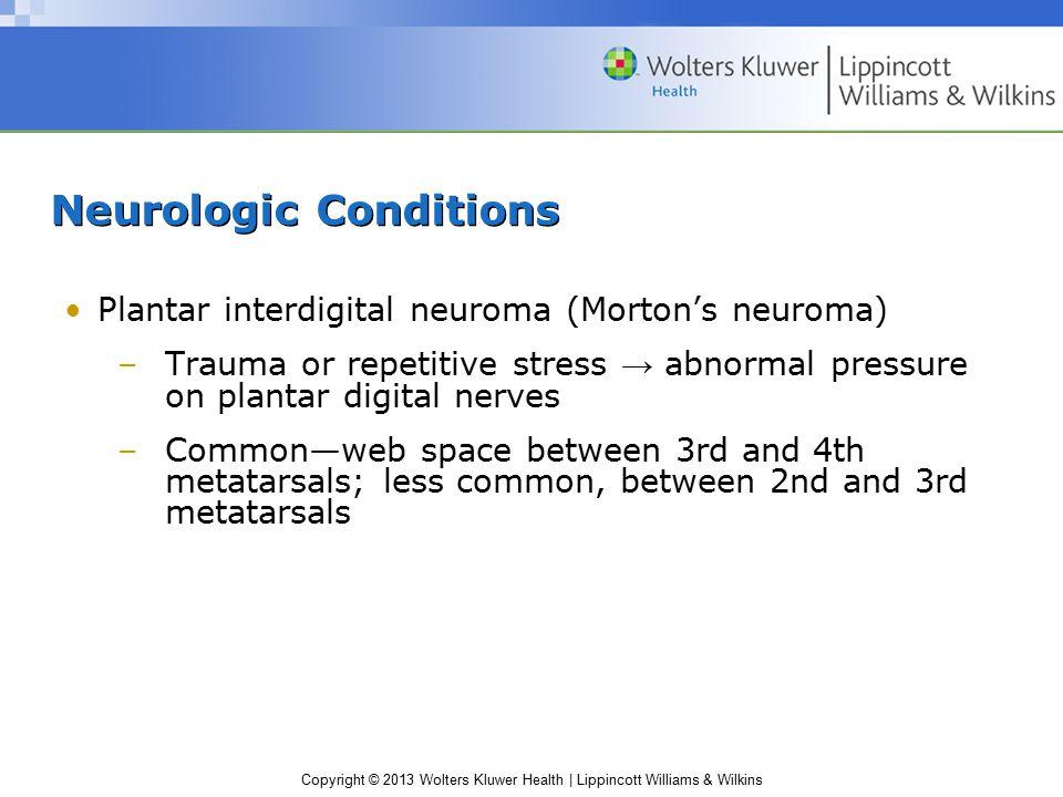 Copyright © 2013 Wolters Kluwer Health | Lippincott Williams & Wilkins Neurologic Conditions Plantar interdigital neuroma (Morton's neuroma) –Trauma o