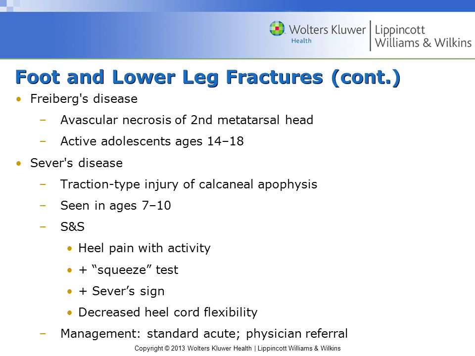 Copyright © 2013 Wolters Kluwer Health | Lippincott Williams & Wilkins Foot and Lower Leg Fractures (cont.) Stress fractures –Often seen in running and jumping, especially after significant ↑ training mileage; change in surface, intensity, or shoe type –Common sites 2nd metatarsal Sesamoid bones Navicular Calcaneus Tibia and fibula