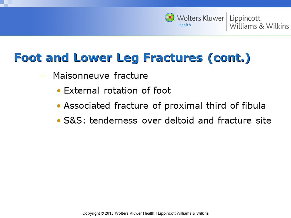 Copyright © 2013 Wolters Kluwer Health | Lippincott Williams & Wilkins Foot and Lower Leg Fractures (cont.) Fracture management –Remove shoe and sock to expose injured area –Assess neurovascular integrity –Mild Standard with physician referral –Serious conditions Assess and treat for shock Activate EMS –Refer to Application Strategy 19.6