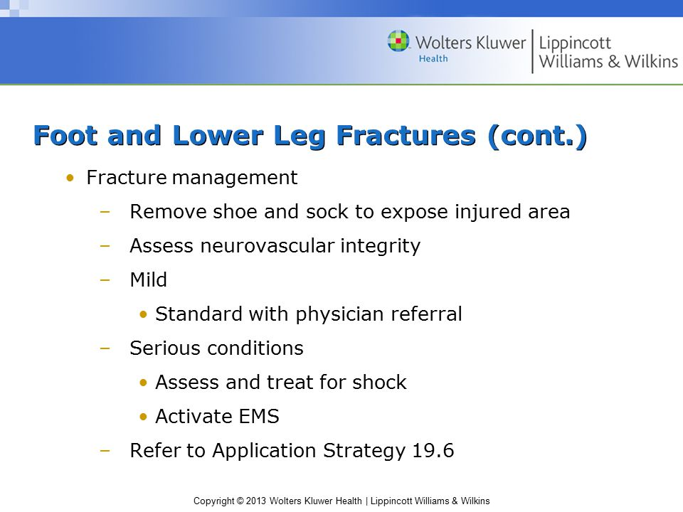 Copyright © 2013 Wolters Kluwer Health | Lippincott Williams & Wilkins Foot and Lower Leg Fractures (cont.) Fracture management –Remove shoe and sock