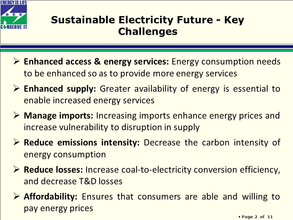 Page 2 of 11 Sustainable Electricity Future - Key Challenges  Enhanced access & energy services: Energy consumption needs to be enhanced so as to provide more energy services  Enhanced supply: Greater availability of energy is essential to enable increased energy services  Manage imports: Increasing imports enhance energy prices and increase vulnerability to disruption in supply  Reduce emissions intensity: Decrease the carbon intensity of energy consumption  Reduce losses: Increase coal-to-electricity conversion efficiency, and decrease T&D losses  Affordability: Ensures that consumers are able and willing to pay energy prices