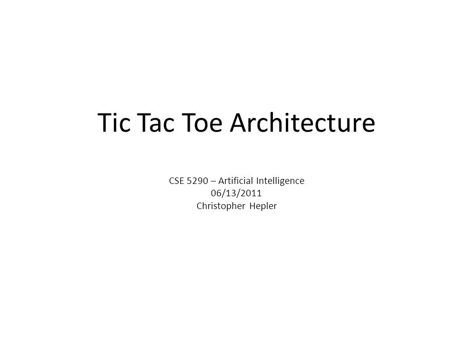 Tic Tac Toe Architecture CSE 5290 – Artificial Intelligence 06/13/2011 Christopher Hepler