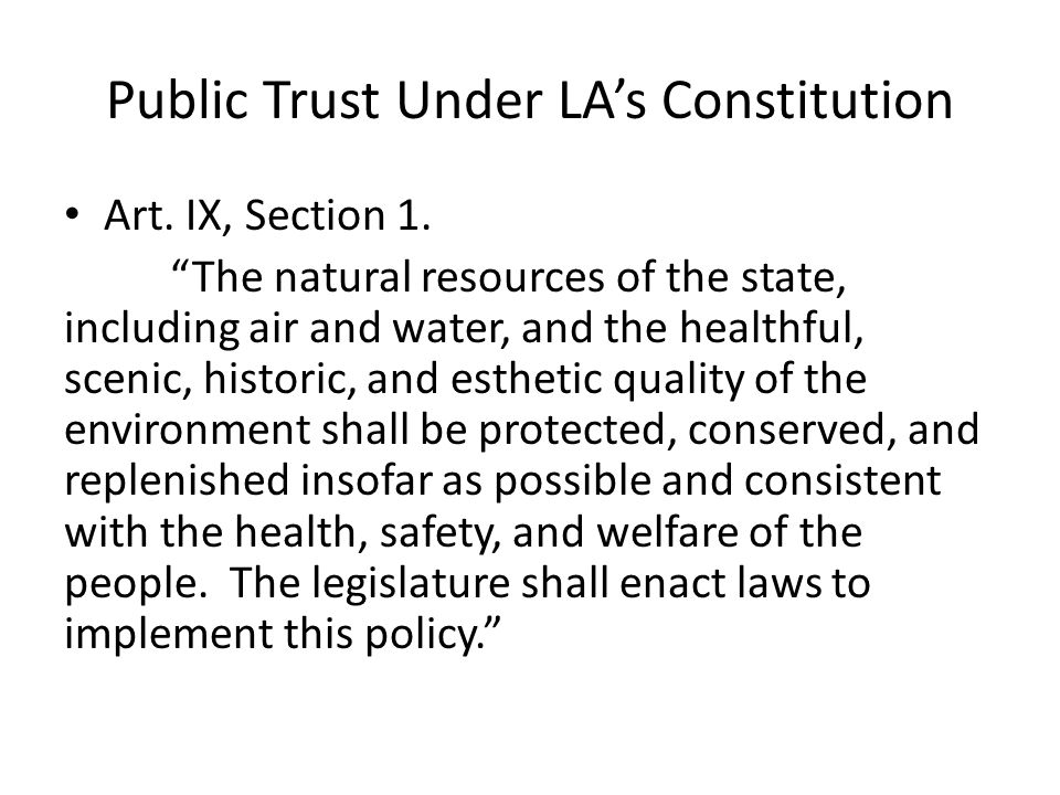 "Public Trust Under LA's Constitution Art. IX, Section 1. ""The natural resources of the state, including air and water, and the healthful, scenic, hist"