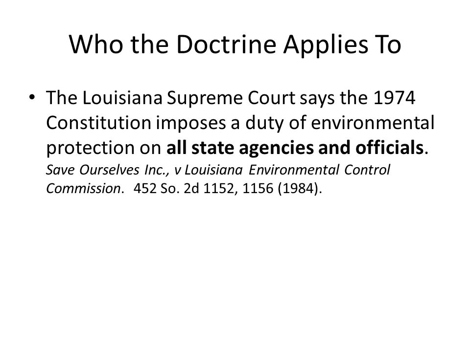 Who the Doctrine Applies To The Louisiana Supreme Court says the 1974 Constitution imposes a duty of environmental protection on all state agencies an