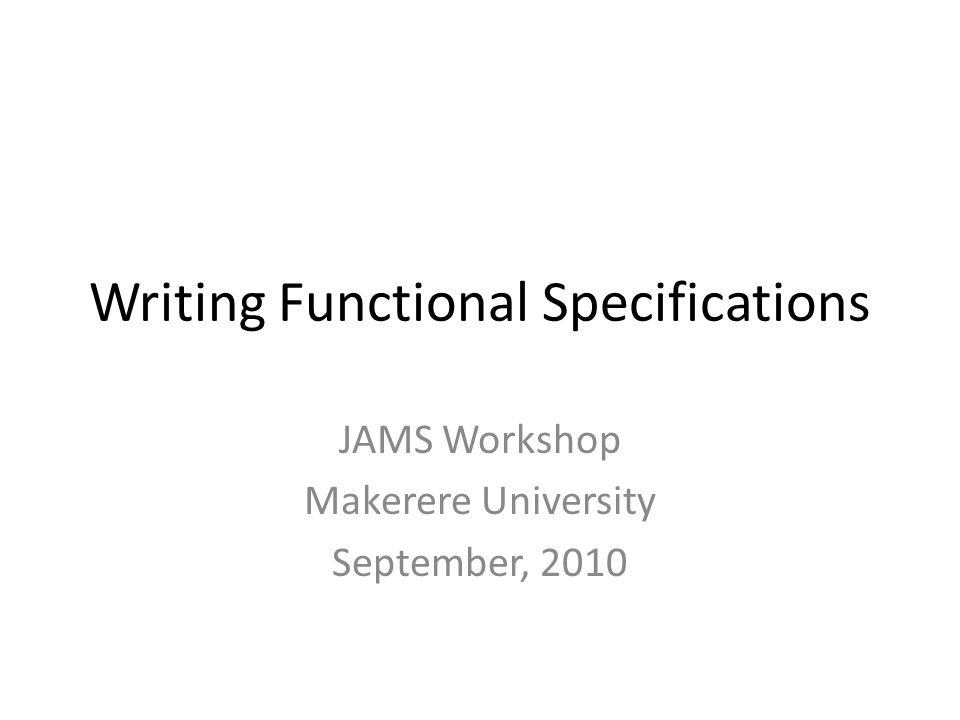 Functional Design Describes the system in enough detail for testers to write test plans and developers to design the implementation – Description of major components – Application workflows/logic – User Interface mockups – Database schema – Protocols/wire formats for any client/server interactions Diagrams are helpful Does not cover details that are purely internal implementation – Focuses on what outside agents observe when interacting with the system
